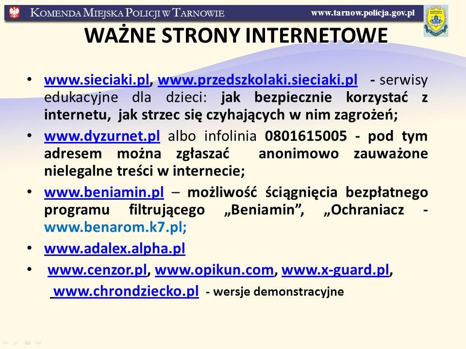 www.tarnow.policja.gov.pl K OMENDA M IEJSKA P OLICJI W T ARNOWIE WAŻNE STRONY INTERNETOWE www.sieciaki.pl, www.przedszkolaki.sieciaki.pl - serwisy edukacyjne dla dzieci: jak bezpiecznie korzystać z internetu, jak strzec się czyhających w nim zagrożeń; www.sieciaki.plwww.przedszkolaki.sieciaki.pl www.dyzurnet.pl albo infolinia 0801615005 - pod tym adresem można zgłaszać anonimowo zauważone nielegalne treści w internecie; www.dyzurnet.pl www.beniamin.pl – możliwość ściągnięcia bezpłatnego programu filtrującego Beniamin, Ochraniacz - www.benarom.k7.pl; www.beniamin.pl www.adalex.alpha.pl www.cenzor.pl, www.opikun.com, www.x-guard.pl,www.cenzor.plwww.opikun.comwww.x-guard.pl www.chrondziecko.pl - wersje demonstracyjnewww.chrondziecko.pl
