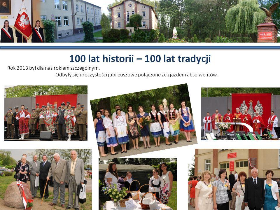 100 lat historii – 100 lat tradycji Rok 2013 był dla nas rokiem szczególnym. Odbyły się uroczystości jubileuszowe połączone ze zjazdem absolwentów.
