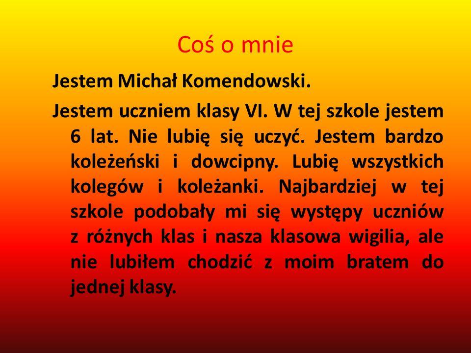Coś o mnie Jestem Michał Komendowski. Jestem uczniem klasy VI. W tej szkole jestem 6 lat. Nie lubię się uczyć. Jestem bardzo koleżeński i dowcipny. Lu