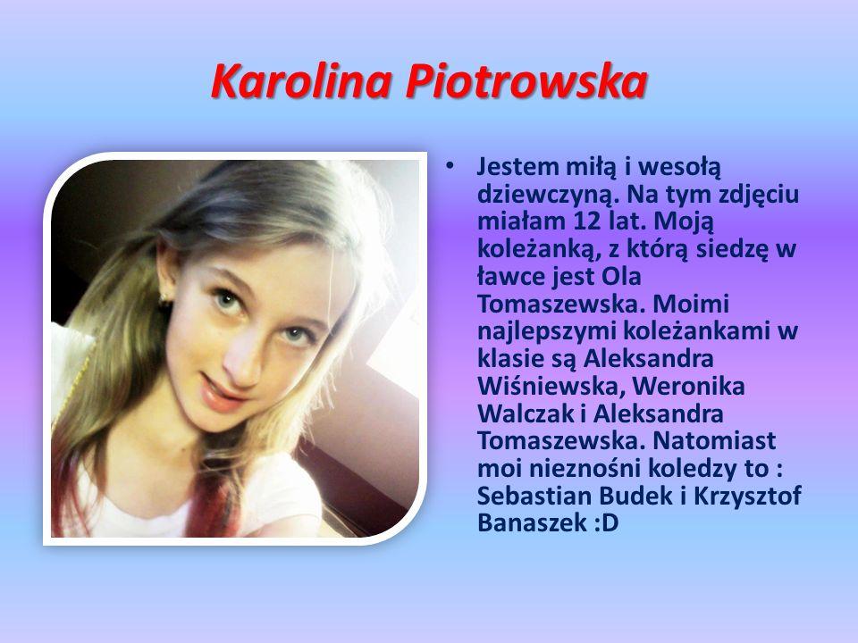 Karolina Piotrowska Jestem miłą i wesołą dziewczyną. Na tym zdjęciu miałam 12 lat. Moją koleżanką, z którą siedzę w ławce jest Ola Tomaszewska. Moimi