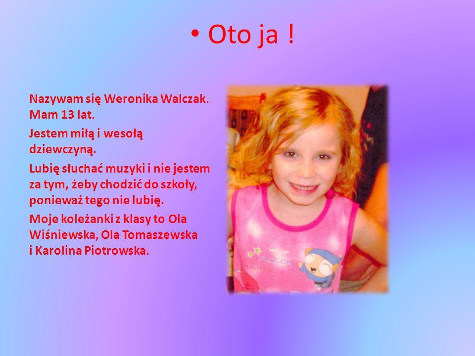 Oto ja ! Nazywam się Weronika Walczak. Mam 13 lat. Jestem miłą i wesołą dziewczyną. Lubię słuchać muzyki i nie jestem za tym, żeby chodzić do szkoły,