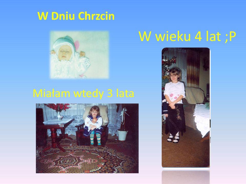 W wieku 4 lat ;P Miałam wtedy 3 lata W Dniu Chrzcin