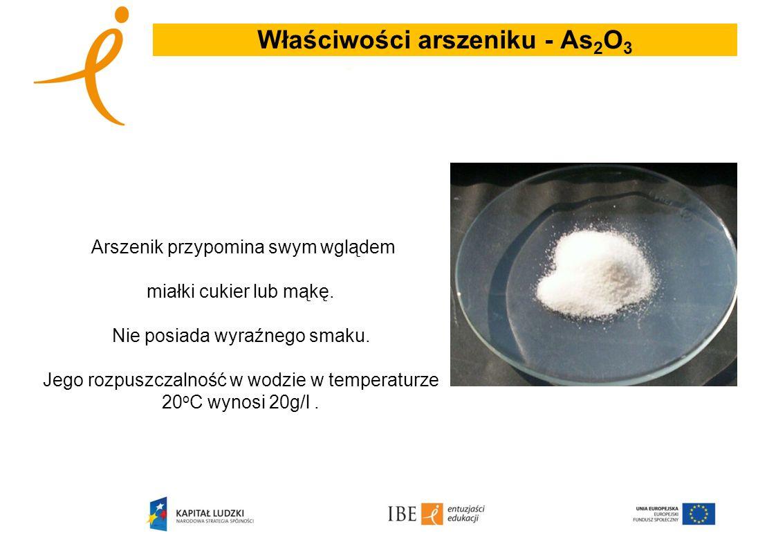 Właściwości arszeniku - As 2 O 3 Arszenik przypomina swym wglądem miałki cukier lub mąkę. Nie posiada wyraźnego smaku. Jego rozpuszczalność w wodzie w