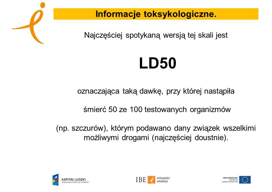 Informacje toksykologiczne. Najczęściej spotykaną wersją tej skali jest LD50 oznaczająca taką dawkę, przy której nastąpiła śmierć 50 ze 100 testowanyc