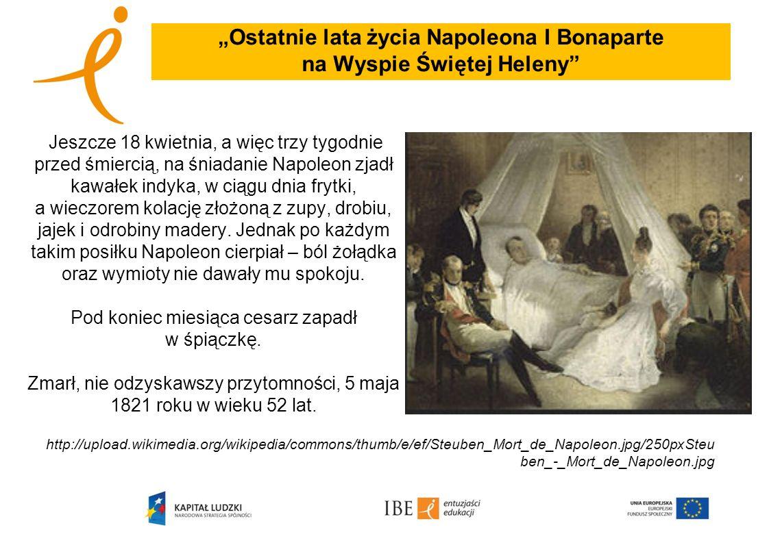 Ostatnie lata życia Napoleona I Bonaparte na Wyspie Świętej Heleny Jeszcze 18 kwietnia, a więc trzy tygodnie przed śmiercią, na śniadanie Napoleon zja