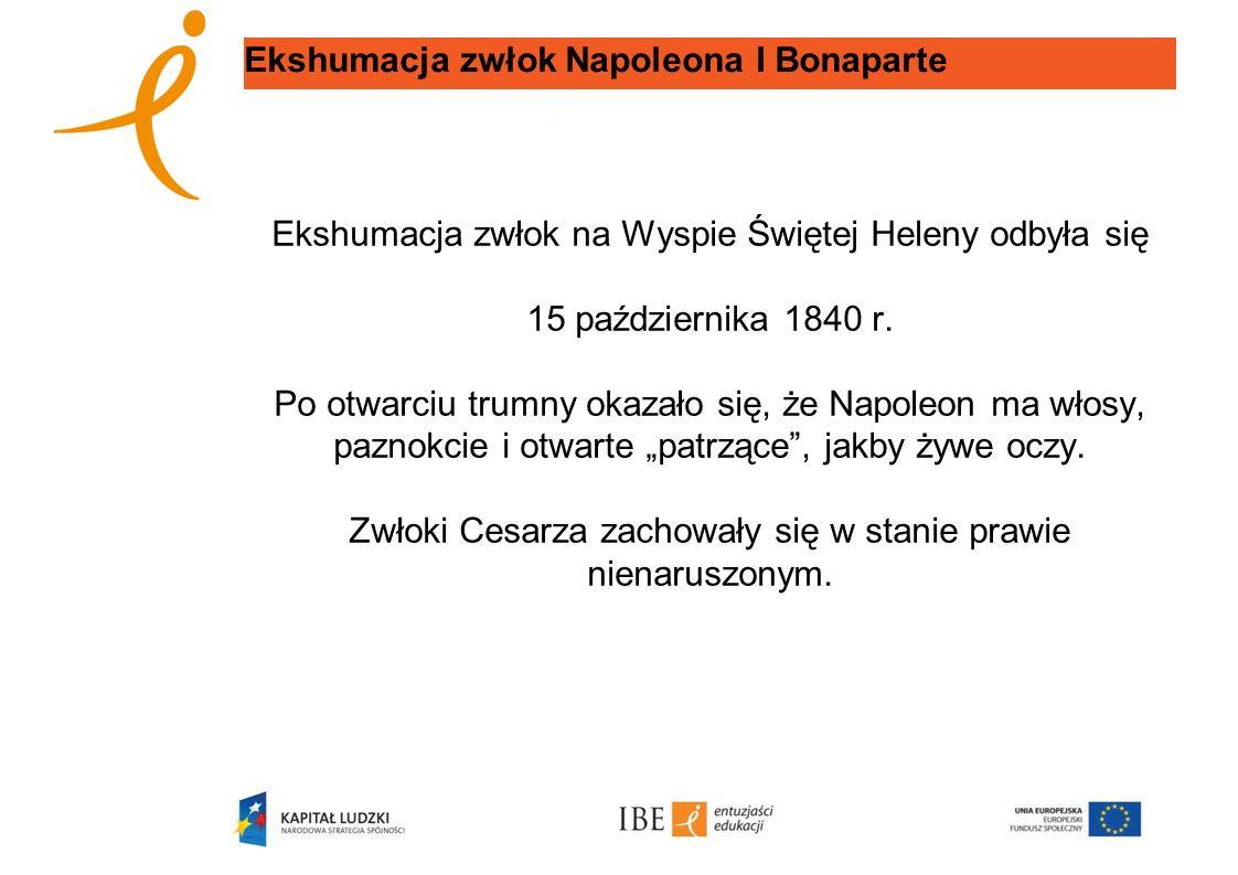 Ekshumacja zwłok Napoleona I Bonaparte Ekshumacja zwłok na Wyspie Świętej Heleny odbyła się 15 października 1840 r. Po otwarciu trumny okazało się, że