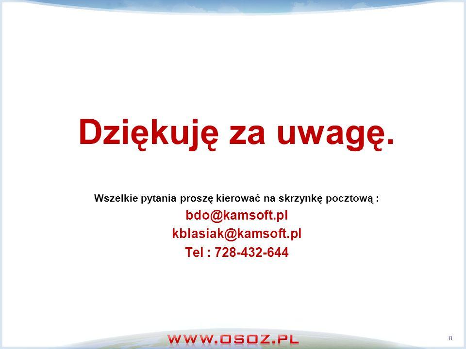 Dziękuję za uwagę. Wszelkie pytania proszę kierować na skrzynkę pocztową : bdo@kamsoft.pl kblasiak@kamsoft.pl Tel : 728-432-644 8
