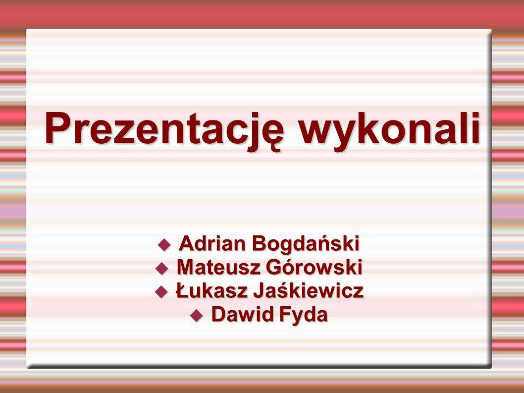 Prezentację wykonali Adrian Bogdański Adrian Bogdański Mateusz Górowski Mateusz Górowski Łukasz Jaśkiewicz Łukasz Jaśkiewicz Dawid Fyda Dawid Fyda