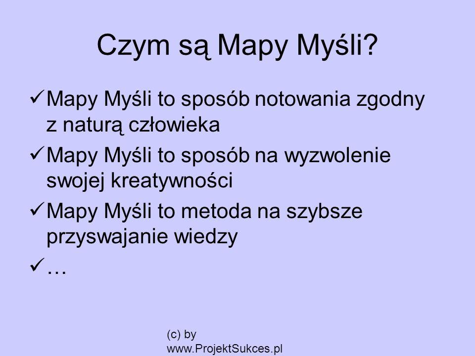 (c) by www.ProjektSukces.pl Czym są Mapy Myśli? Mapy Myśli to sposób notowania zgodny z naturą człowieka Mapy Myśli to sposób na wyzwolenie swojej kre