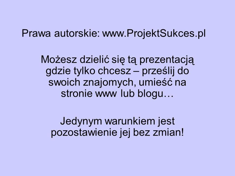 Prawa autorskie: www.ProjektSukces.pl Możesz dzielić się tą prezentacją gdzie tylko chcesz – prześlij do swoich znajomych, umieść na stronie www lub b