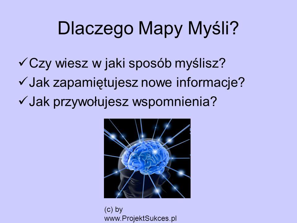 (c) by www.ProjektSukces.pl Dlaczego Mapy Myśli? Czy wiesz w jaki sposób myślisz? Jak zapamiętujesz nowe informacje? Jak przywołujesz wspomnienia?
