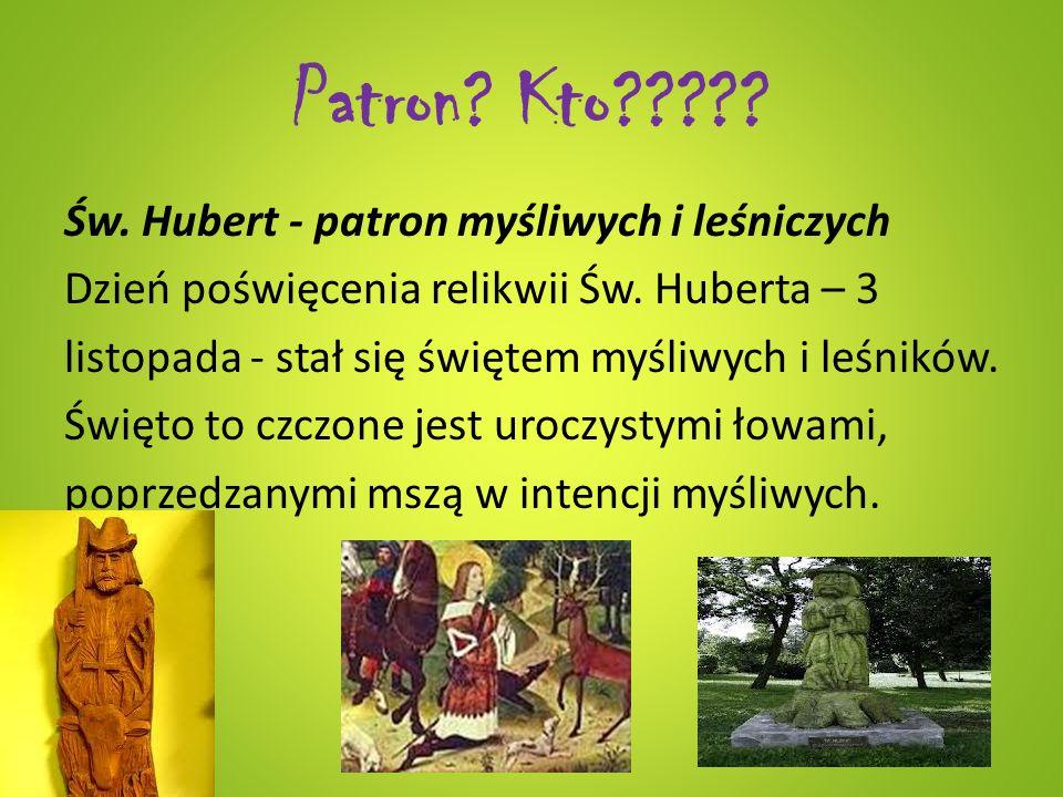 Patron? Kto????? Św. Hubert - patron myśliwych i leśniczych Dzień poświęcenia relikwii Św. Huberta – 3 listopada - stał się świętem myśliwych i leśnik