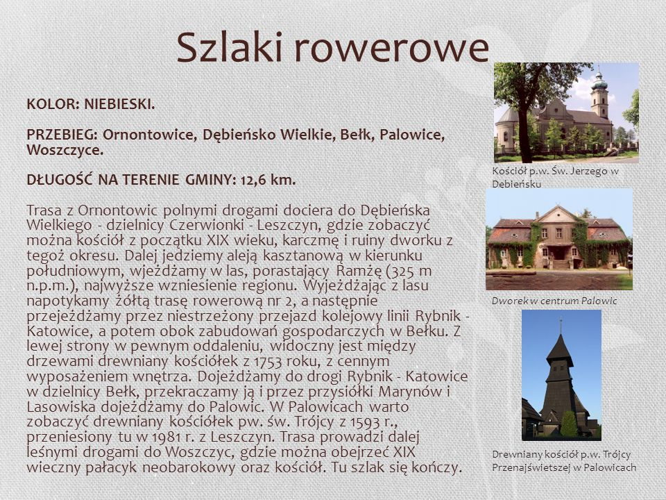 Szlaki rowerowe KOLOR: NIEBIESKI. PRZEBIEG: Ornontowice, Dębieńsko Wielkie, Bełk, Palowice, Woszczyce. DŁUGOŚĆ NA TERENIE GMINY: 12,6 km. Trasa z Orno