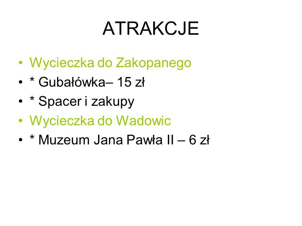 ATRAKCJE Wycieczka do Zakopanego * Gubałówka– 15 zł * Spacer i zakupy Wycieczka do Wadowic * Muzeum Jana Pawła II – 6 zł