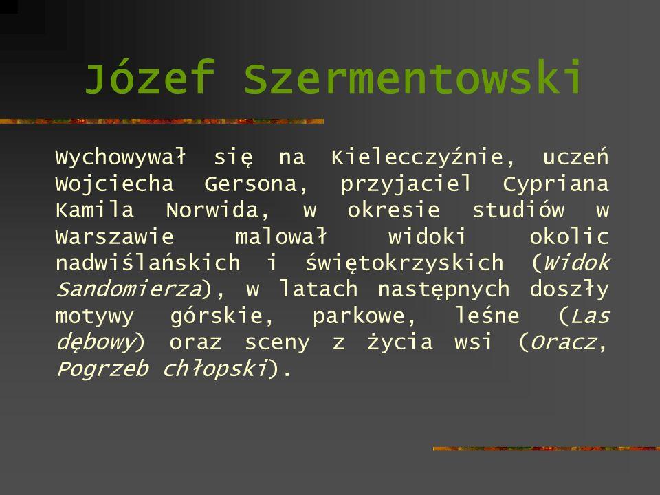 Józef Szermentowski Wychowywał się na Kielecczyźnie, uczeń Wojciecha Gersona, przyjaciel Cypriana Kamila Norwida, w okresie studiów w Warszawie malowa
