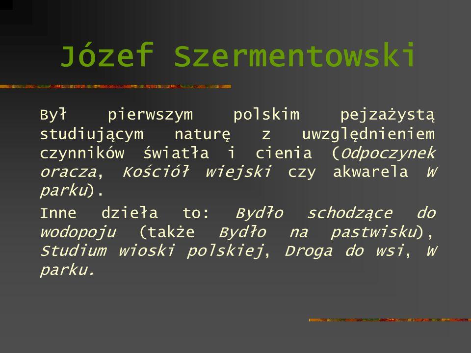 Józef Szermentowski Był pierwszym polskim pejzażystą studiującym naturę z uwzględnieniem czynników światła i cienia (Odpoczynek oracza, Kościół wiejsk