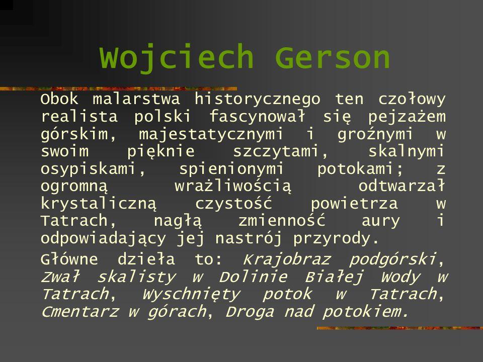 Wojciech Gerson Obok malarstwa historycznego ten czołowy realista polski fascynował się pejzażem górskim, majestatycznymi i groźnymi w swoim pięknie s