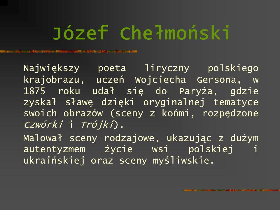 Józef Chełmoński Największy poeta liryczny polskiego krajobrazu, uczeń Wojciecha Gersona, w 1875 roku udał się do Paryża, gdzie zyskał sławę dzięki or