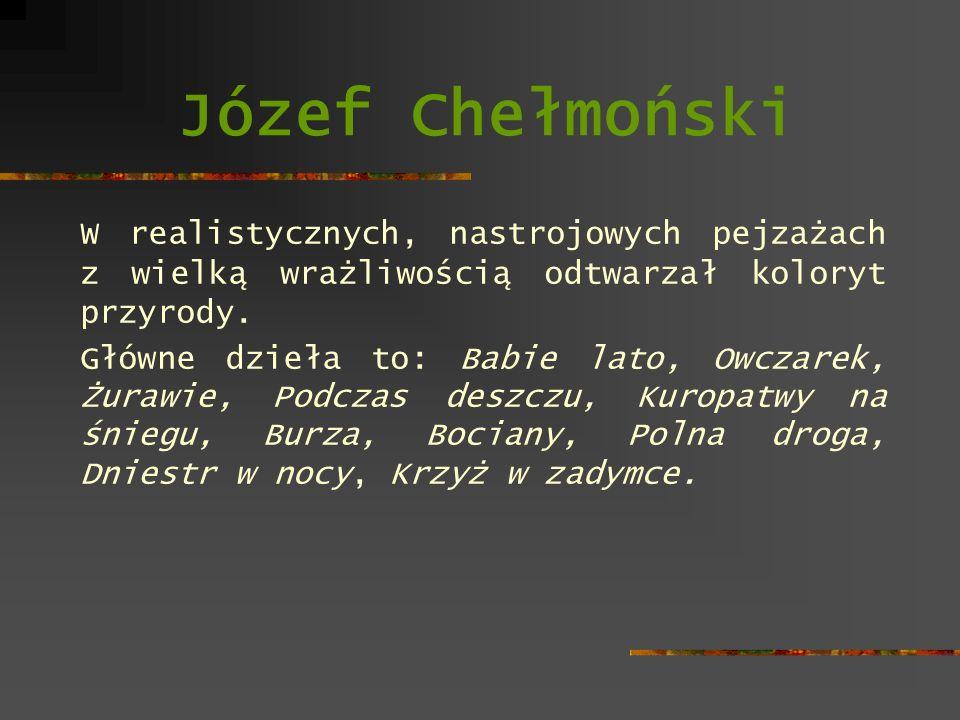 Józef Chełmoński W realistycznych, nastrojowych pejzażach z wielką wrażliwością odtwarzał koloryt przyrody. Główne dzieła to: Babie lato, Owczarek, Żu