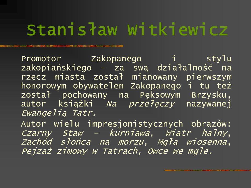 Stanisław Witkiewicz Promotor Zakopanego i stylu zakopiańskiego - za swą działalność na rzecz miasta został mianowany pierwszym honorowym obywatelem Z