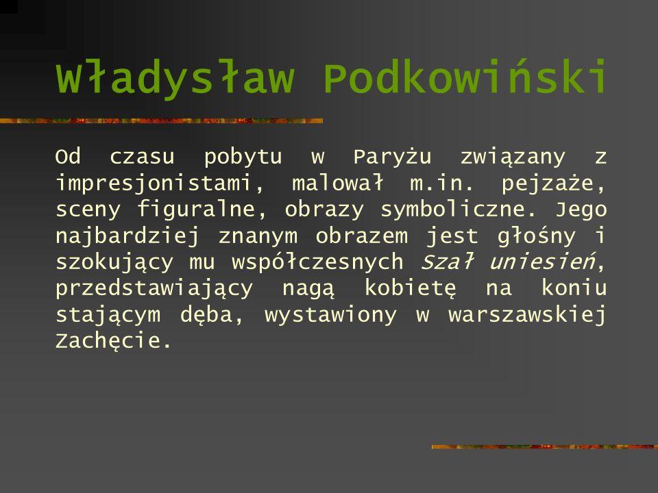 Władysław Podkowiński Od czasu pobytu w Paryżu związany z impresjonistami, malował m.in. pejzaże, sceny figuralne, obrazy symboliczne. Jego najbardzie