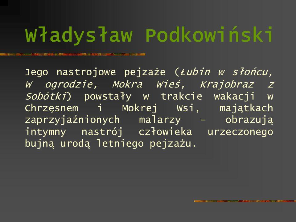 Władysław Podkowiński Jego nastrojowe pejzaże (Łubin w słońcu, W ogrodzie, Mokra Wieś, Krajobraz z Sobótki) powstały w trakcie wakacji w Chrzęsnem i M