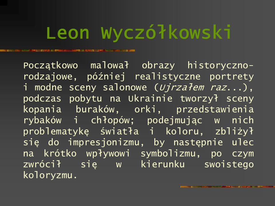 Leon Wyczółkowski Początkowo malował obrazy historyczno- rodzajowe, później realistyczne portrety i modne sceny salonowe (Ujrzałem raz...), podczas po