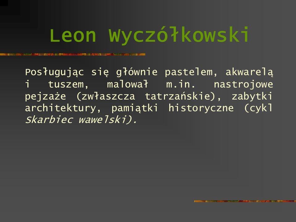 Leon Wyczółkowski Posługując się głównie pastelem, akwarelą i tuszem, malował m.in. nastrojowe pejzaże (zwłaszcza tatrzańskie), zabytki architektury,