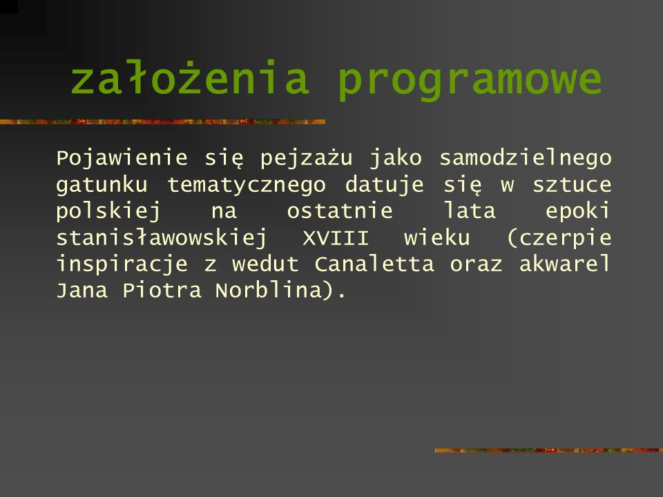 założenia programowe Pojawienie się pejzażu jako samodzielnego gatunku tematycznego datuje się w sztuce polskiej na ostatnie lata epoki stanisławowski