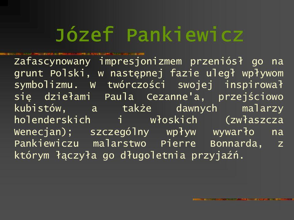 Józef Pankiewicz Zafascynowany impresjonizmem przeniósł go na grunt Polski, w następnej fazie uległ wpływom symbolizmu. W twórczości swojej inspirował