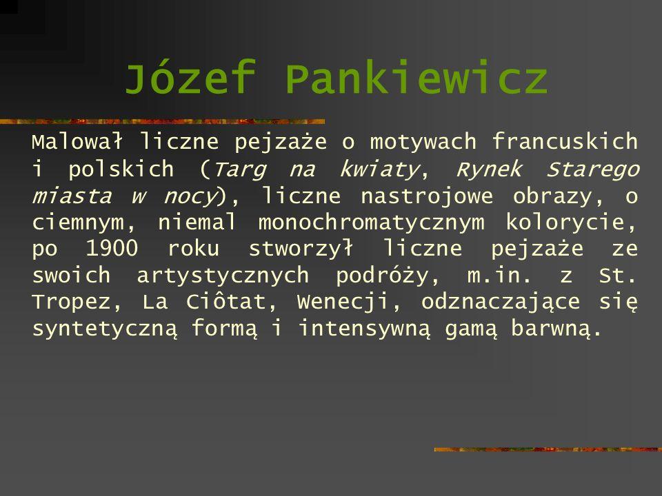 Józef Pankiewicz Malował liczne pejzaże o motywach francuskich i polskich (Targ na kwiaty, Rynek Starego miasta w nocy), liczne nastrojowe obrazy, o c