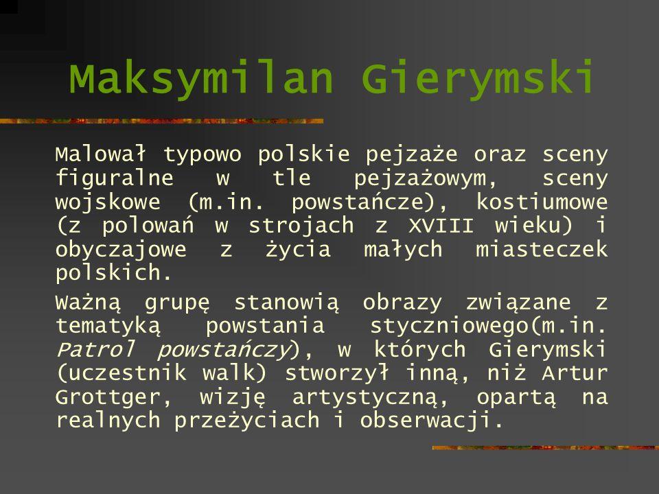 Maksymilan Gierymski Malował typowo polskie pejzaże oraz sceny figuralne w tle pejzażowym, sceny wojskowe (m.in. powstańcze), kostiumowe (z polowań w