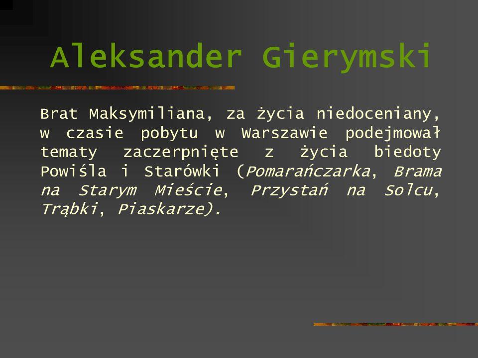 Aleksander Gierymski Brat Maksymiliana, za życia niedoceniany, w czasie pobytu w Warszawie podejmował tematy zaczerpnięte z życia biedoty Powiśla i St