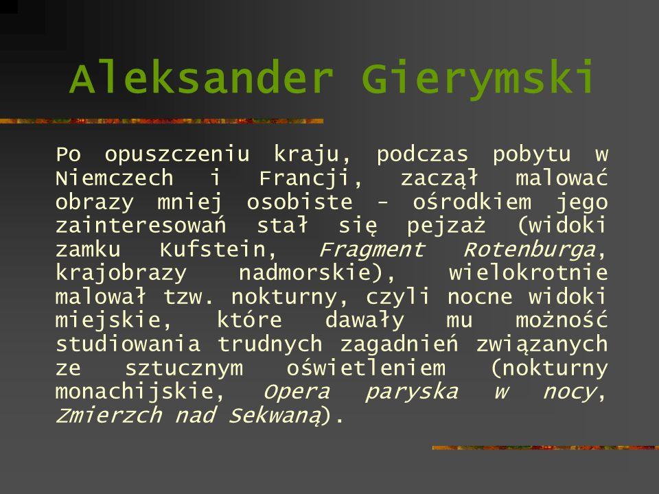 Aleksander Gierymski Po opuszczeniu kraju, podczas pobytu w Niemczech i Francji, zaczął malować obrazy mniej osobiste - ośrodkiem jego zainteresowań s