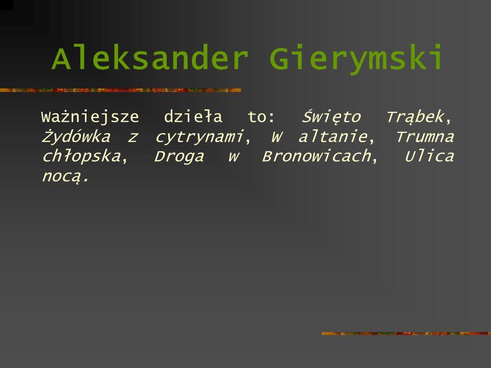 Aleksander Gierymski Ważniejsze dzieła to: Święto Trąbek, Żydówka z cytrynami, W altanie, Trumna chłopska, Droga w Bronowicach, Ulica nocą.