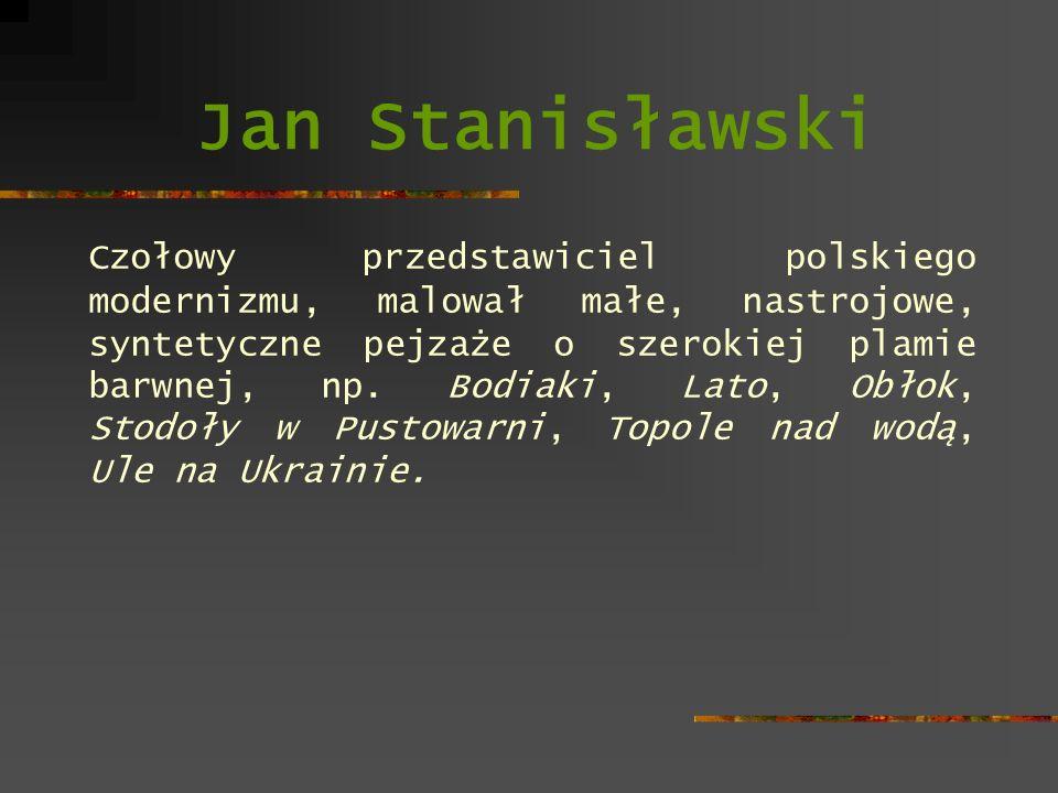 Jan Stanisławski Czołowy przedstawiciel polskiego modernizmu, malował małe, nastrojowe, syntetyczne pejzaże o szerokiej plamie barwnej, np. Bodiaki, L