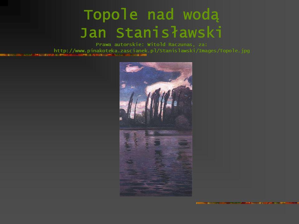 Topole nad wodą Jan Stanisławski Prawa autorskie: Witold Raczunas, za: http://www.pinakoteka.zascianek.pl/Stanislawski/Images/Topole.jpg