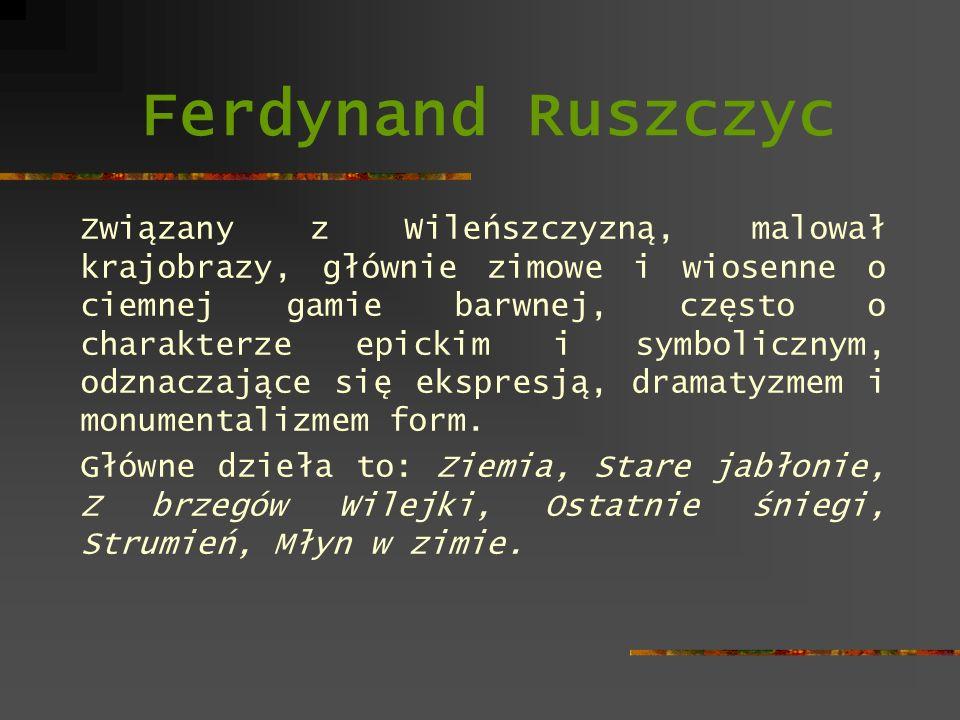 Ferdynand Ruszczyc Związany z Wileńszczyzną, malował krajobrazy, głównie zimowe i wiosenne o ciemnej gamie barwnej, często o charakterze epickim i sym