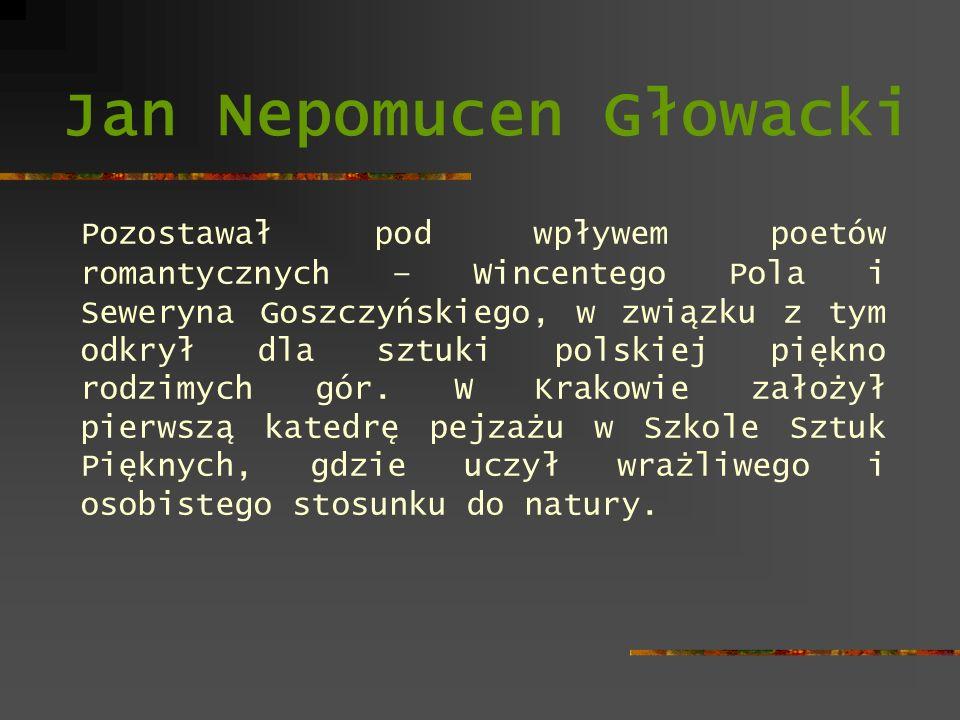Jan Nepomucen Głowacki Skłonność do pedantycznego opracowania pierwszoplanowych szczegółów łączył ze znakomitym wyczuciem powietrza i światła, pozwalającym różnicować plany przestrzenne krajobrazu.