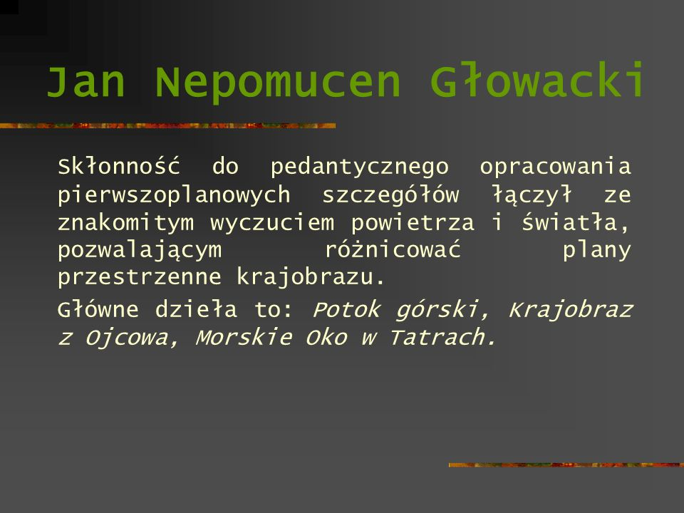 Jan Nepomucen Głowacki Skłonność do pedantycznego opracowania pierwszoplanowych szczegółów łączył ze znakomitym wyczuciem powietrza i światła, pozwala