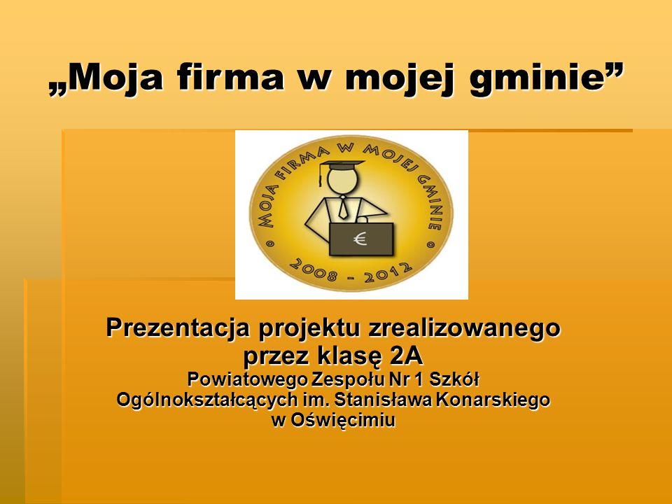 Prezentacja projektu zrealizowanego przez klasę 2A Powiatowego Zespołu Nr 1 Szkół Ogólnokształcących im. Stanisława Konarskiego w Oświęcimiu Moja firm