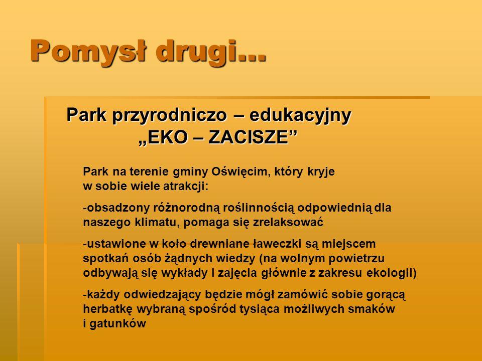 Pomysł drugi… Park przyrodniczo – edukacyjny EKO – ZACISZE Park na terenie gminy Oświęcim, który kryje w sobie wiele atrakcji: -obsadzony różnorodną r