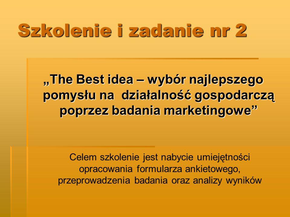 Szkolenie i zadanie nr 2 The Best idea – wybór najlepszego pomysłu na działalność gospodarczą poprzez badania marketingowe Celem szkolenie jest nabycie umiejętności opracowania formularza ankietowego, przeprowadzenia badania oraz analizy wyników