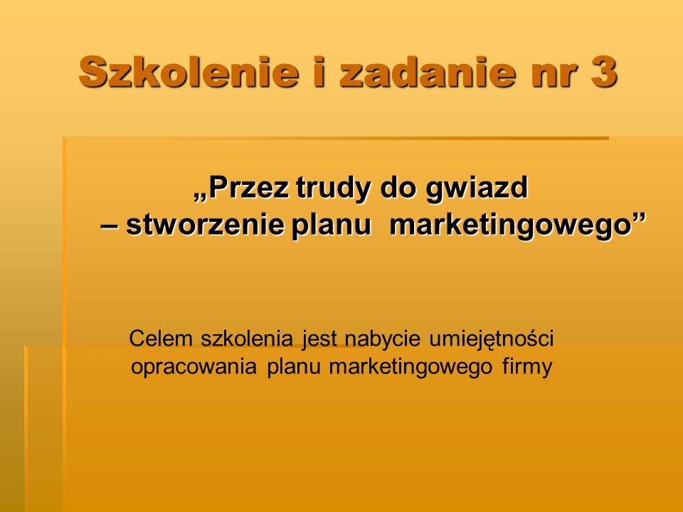 Szkolenie i zadanie nr 3 Przez trudy do gwiazd – stworzenie planu marketingowego Celem szkolenia jest nabycie umiejętności opracowania planu marketingowego firmy