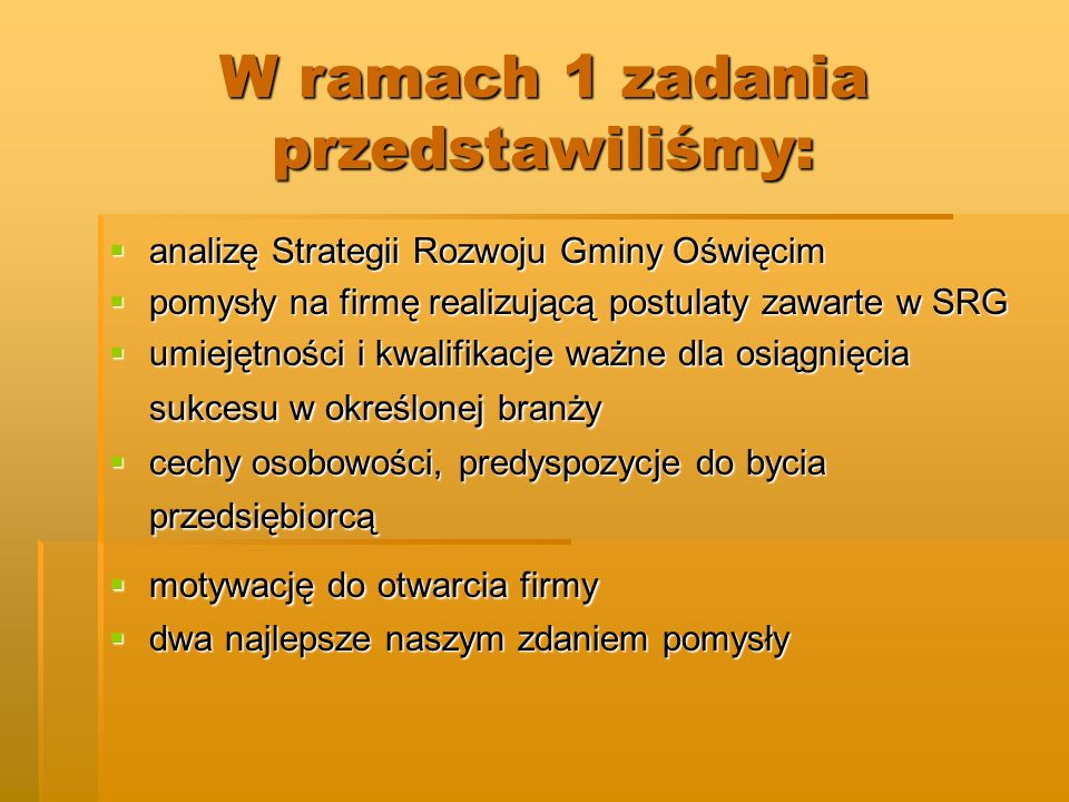 W ramach 1 zadania przedstawiliśmy: analizę Strategii Rozwoju Gminy Oświęcim analizę Strategii Rozwoju Gminy Oświęcim pomysły na firmę realizującą pos