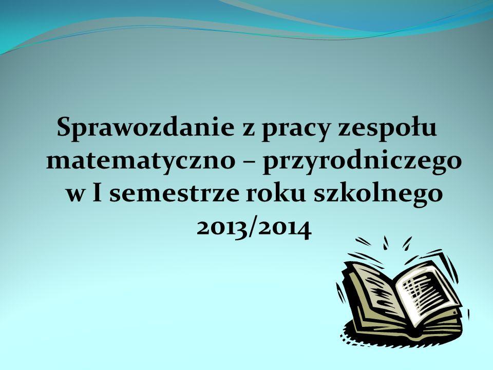 Sprawozdanie z pracy zespołu matematyczno – przyrodniczego w I semestrze roku szkolnego 2013/2014