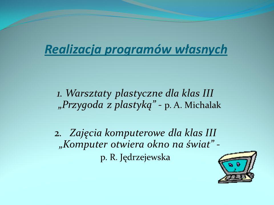 Realizacja programów własnych 1. Warsztaty plastyczne dla klas III Przygoda z plastyką - p. A. Michalak 2. Zajęcia komputerowe dla klas III Komputer o