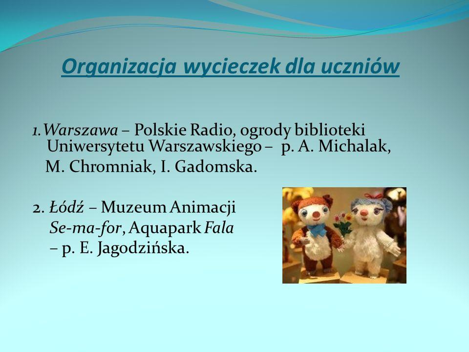 Organizacja wycieczek dla uczniów 1.Warszawa – Polskie Radio, ogrody biblioteki Uniwersytetu Warszawskiego – p. A. Michalak, M. Chromniak, I. Gadomska