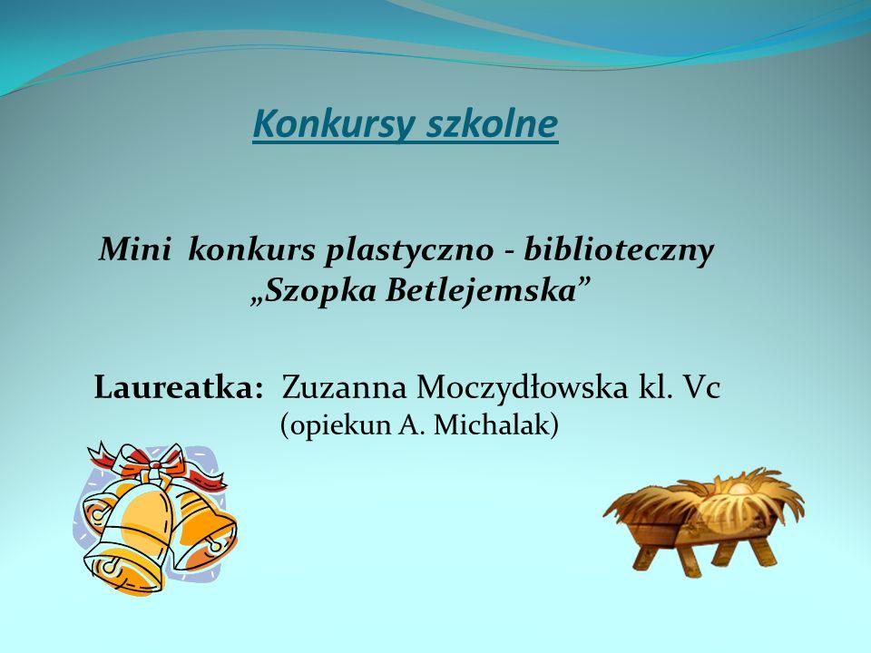 Konkursy szkolne Mini konkurs plastyczno - biblioteczny Szopka Betlejemska Laureatka: Zuzanna Moczydłowska kl. Vc (opiekun A. Michalak)