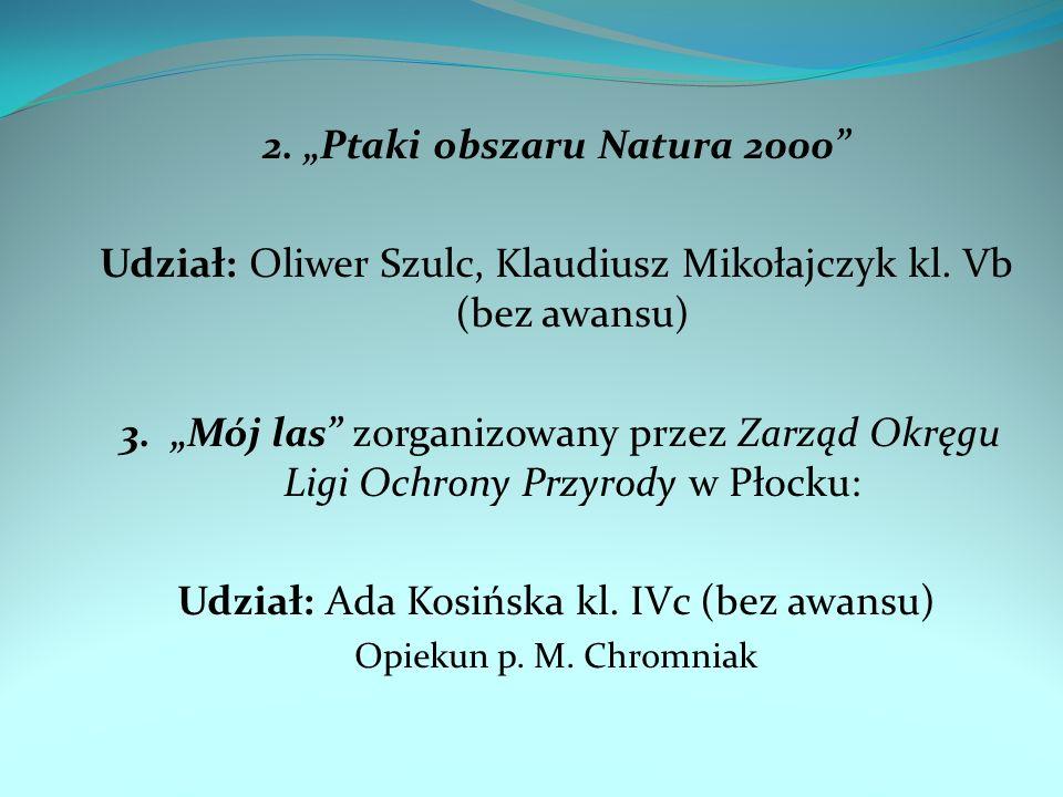 2. Ptaki obszaru Natura 2000 Udział: Oliwer Szulc, Klaudiusz Mikołajczyk kl. Vb (bez awansu) 3. Mój las zorganizowany przez Zarząd Okręgu Ligi Ochrony